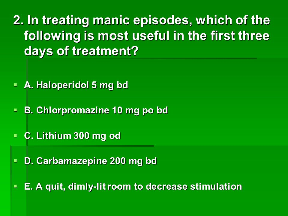 2. In treating manic episodes, which of the following is most useful in the first three days of treatment