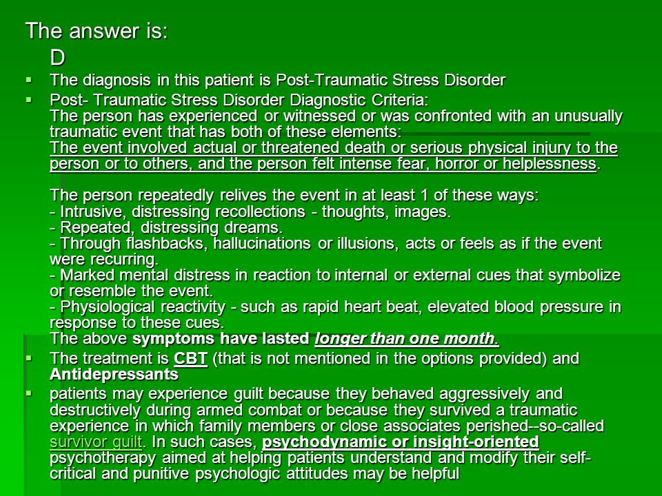 The answer is: D. The diagnosis in this patient is Post-Traumatic Stress Disorder.