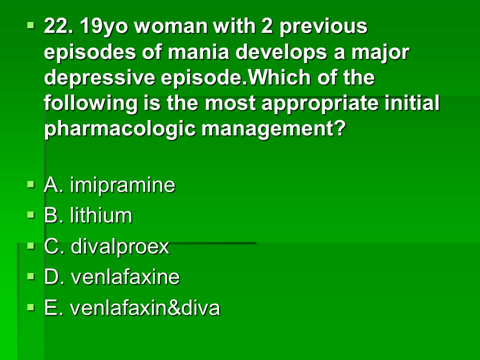 22. 19yo woman with 2 previous episodes of mania develops a major depressive episode.Which of the following is the most appropriate initial pharmacologic management