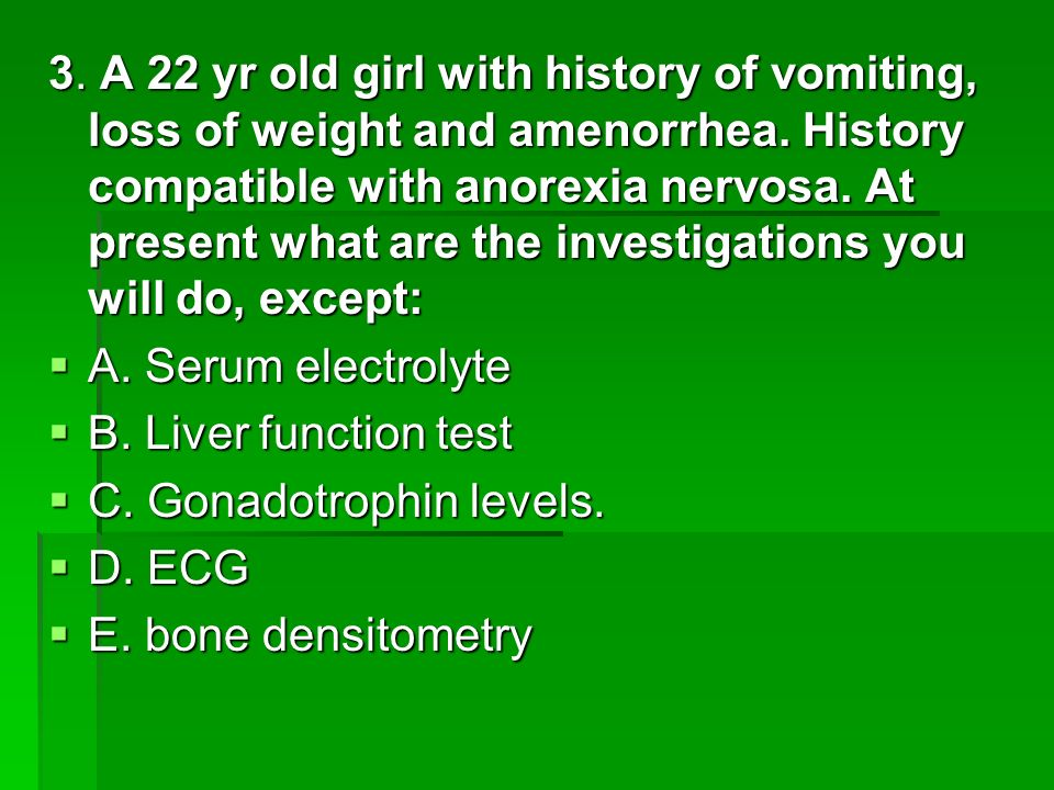3. A 22 yr old girl with history of vomiting, loss of weight and amenorrhea. History compatible with anorexia nervosa. At present what are the investigations you will do, except: