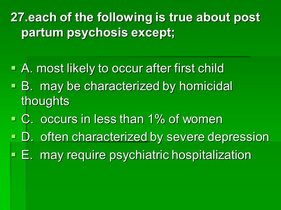 27.each of the following is true about post partum psychosis except;