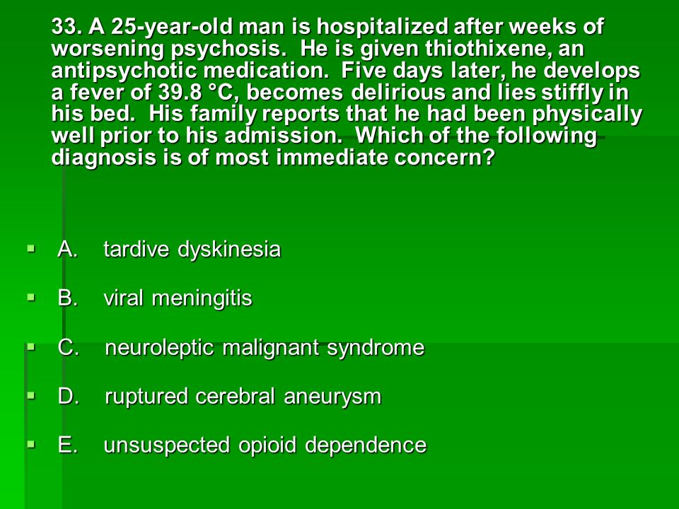 33. A 25-year-old man is hospitalized after weeks of worsening psychosis. He is given thiothixene, an antipsychotic medication. Five days later, he develops a fever of 39.8 °C, becomes delirious and lies stiffly in his bed. His family reports that he had been physically well prior to his admission. Which of the following diagnosis is of most immediate concern