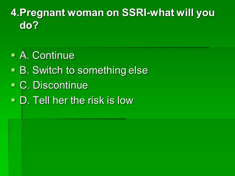4.Pregnant woman on SSRI-what will you do