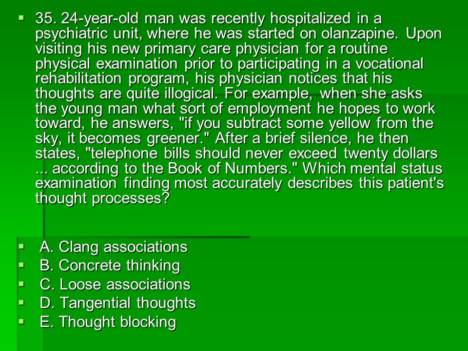 35. 24-year-old man was recently hospitalized in a psychiatric unit, where he was started on olanzapine. Upon visiting his new primary care physician for a routine physical examination prior to participating in a vocational rehabilitation program, his physician notices that his thoughts are quite illogical. For example, when she asks the young man what sort of employment he hopes to work toward, he answers, if you subtract some yellow from the sky, it becomes greener. After a brief silence, he then states, telephone bills should never exceed twenty dollars ... according to the Book of Numbers. Which mental status examination finding most accurately describes this patient s thought processes