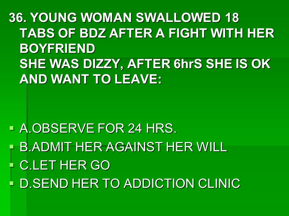 36. YOUNG WOMAN SWALLOWED 18 TABS OF BDZ AFTER A FIGHT WITH HER BOYFRIEND SHE WAS DIZZY, AFTER 6hrS SHE IS OK AND WANT TO LEAVE: