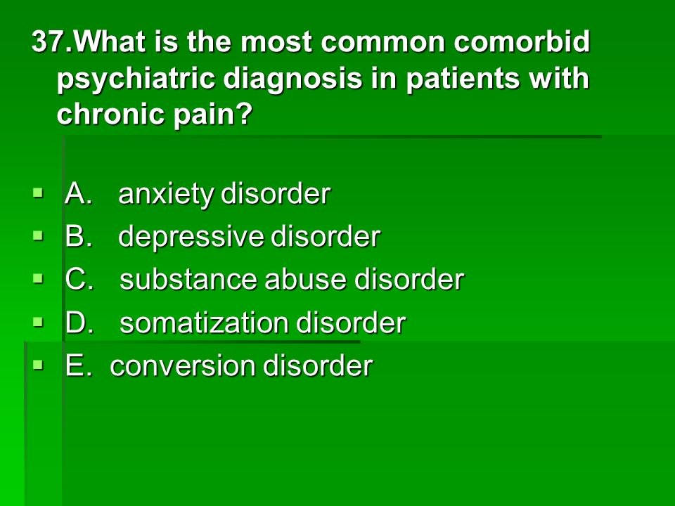 37.What is the most common comorbid psychiatric diagnosis in patients with chronic pain