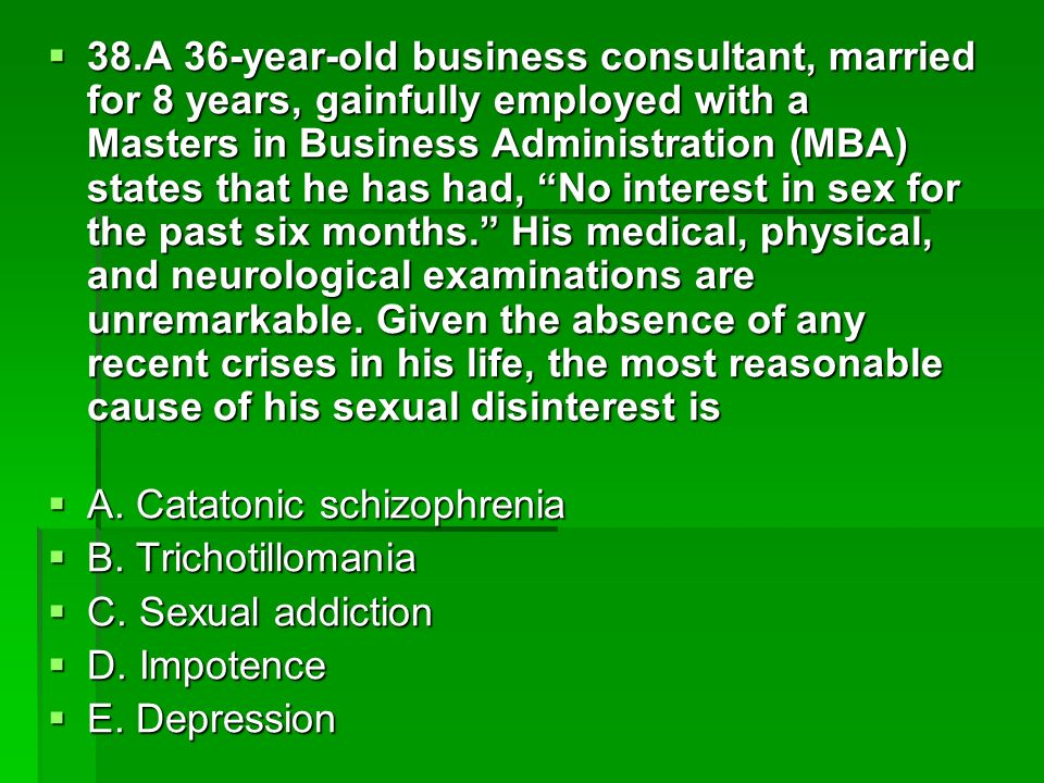 38.A 36-year-old business consultant, married for 8 years, gainfully employed with a Masters in Business Administration (MBA) states that he has had, No interest in sex for the past six months. His medical, physical, and neurological examinations are unremarkable. Given the absence of any recent crises in his life, the most reasonable cause of his sexual disinterest is