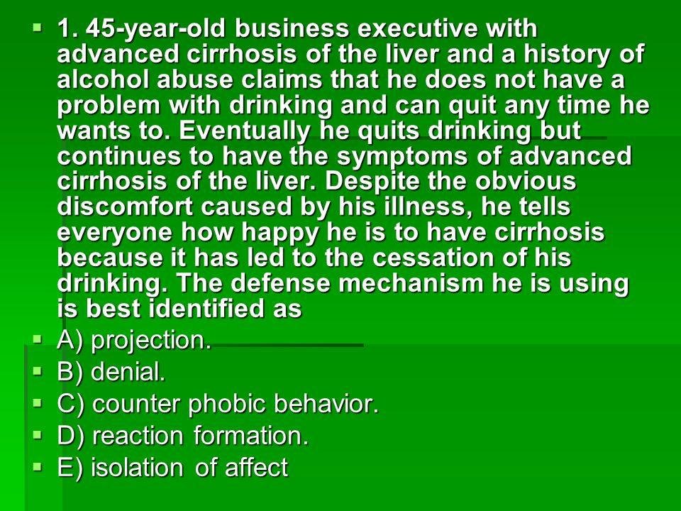 1. 45-year-old business executive with advanced cirrhosis of the liver and a history of alcohol abuse claims that he does not have a problem with drinking and can quit any time he wants to. Eventually he quits drinking but continues to have the symptoms of advanced cirrhosis of the liver. Despite the obvious discomfort caused by his illness, he tells everyone how happy he is to have cirrhosis because it has led to the cessation of his drinking. The defense mechanism he is using is best identified as