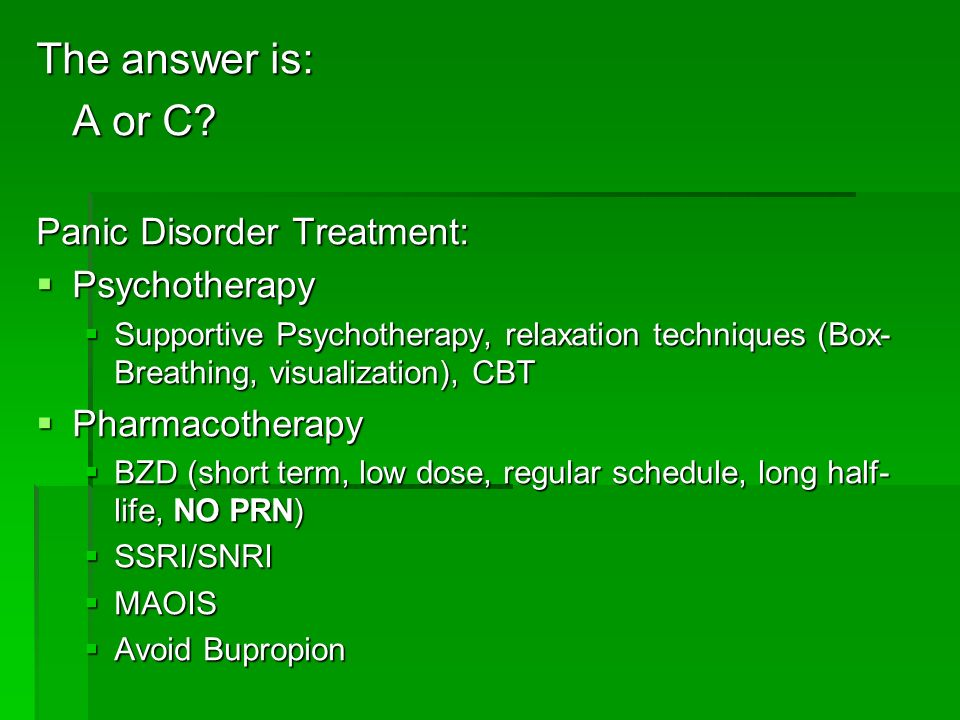 The answer is: A or C Panic Disorder Treatment: Psychotherapy