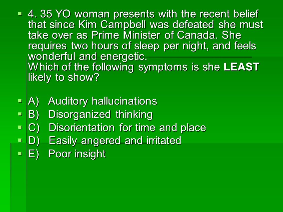 4. 35 YO woman presents with the recent belief that since Kim Campbell was defeated she must take over as Prime Minister of Canada. She requires two hours of sleep per night, and feels wonderful and energetic. Which of the following symptoms is she LEAST likely to show