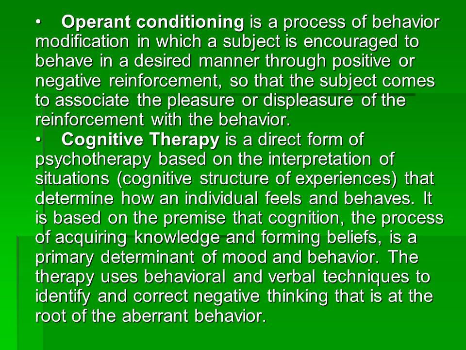 • Operant conditioning is a process of behavior modification in which a subject is encouraged to behave in a desired manner through positive or negative reinforcement, so that the subject comes to associate the pleasure or displeasure of the reinforcement with the behavior.