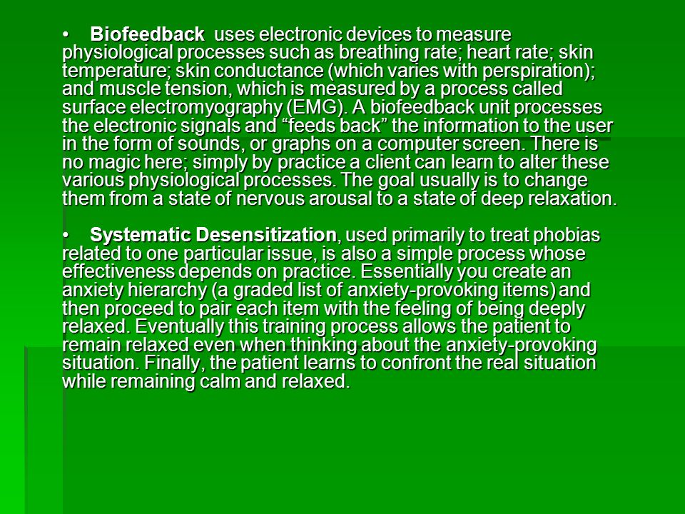 • Biofeedback uses electronic devices to measure physiological processes such as breathing rate; heart rate; skin temperature; skin conductance (which varies with perspiration); and muscle tension, which is measured by a process called surface electromyography (EMG).