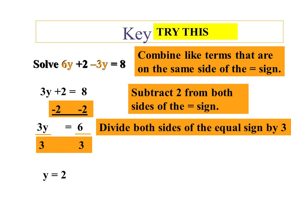 Key Skills TRY THIS. Combine like terms that are on the same side of the = sign. Solve 6y +2 –3y = 8.