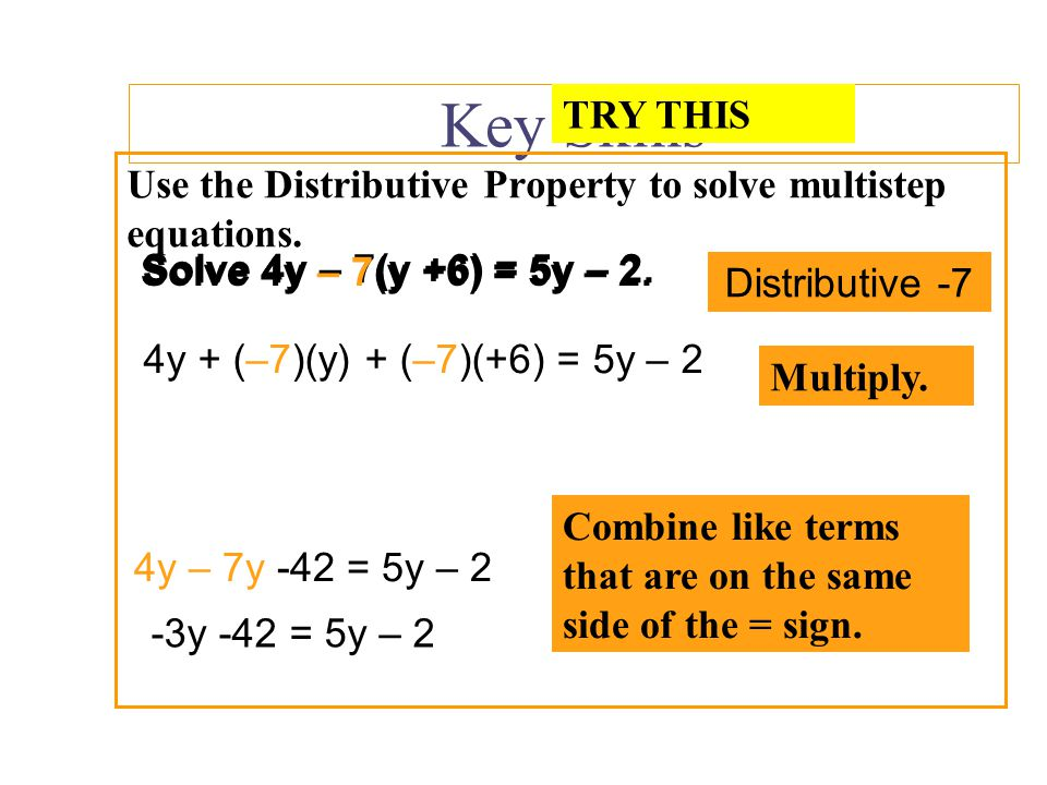 Key Skills TRY THIS. Use the Distributive Property to solve multistep equations. Solve 4y – 7(y +6) = 5y – 2.