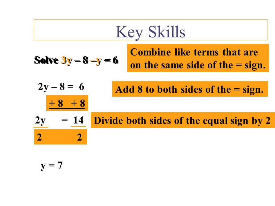 Key Skills Combine like terms that are on the same side of the = sign.