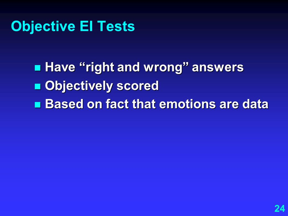 Objective EI Tests Have right and wrong answers Objectively scored