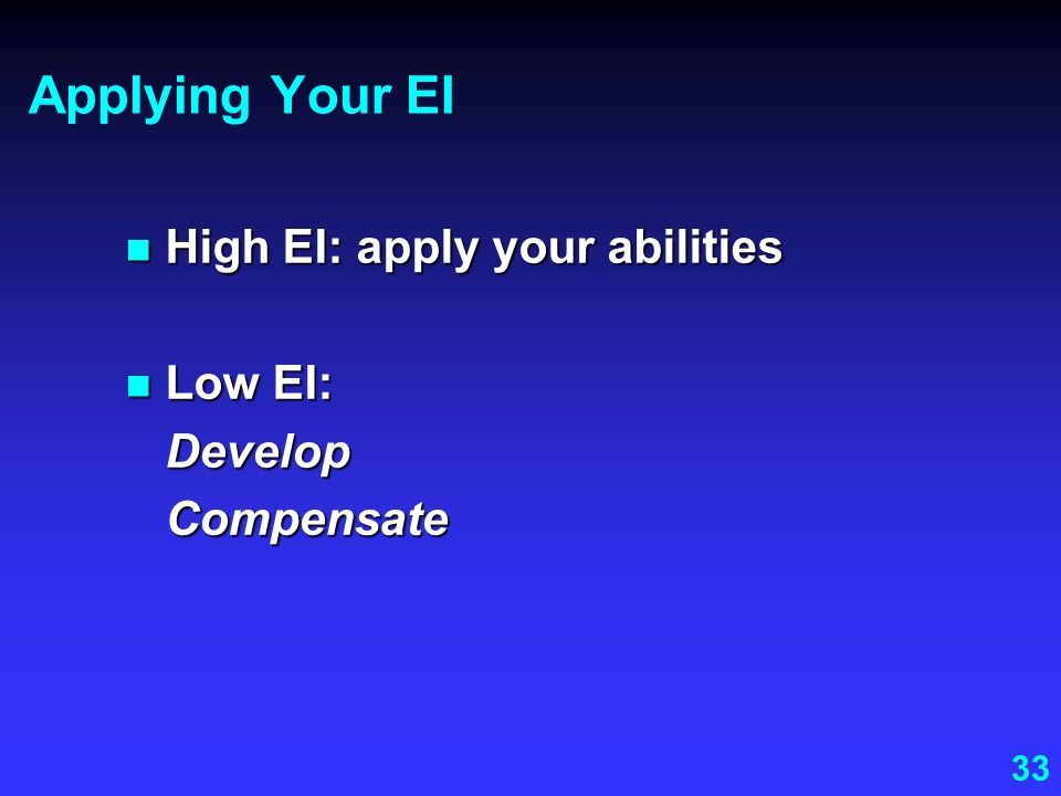 Applying Your EI High EI: apply your abilities Low EI: Develop