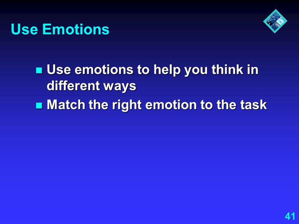 Use Emotions Use emotions to help you think in different ways