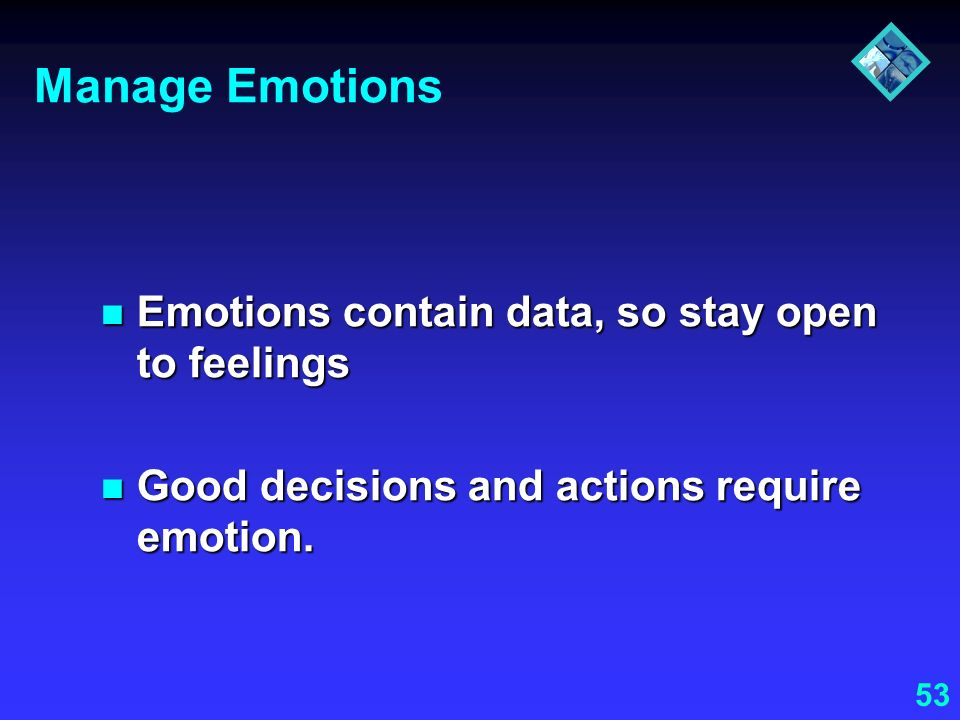 Manage Emotions Emotions contain data, so stay open to feelings