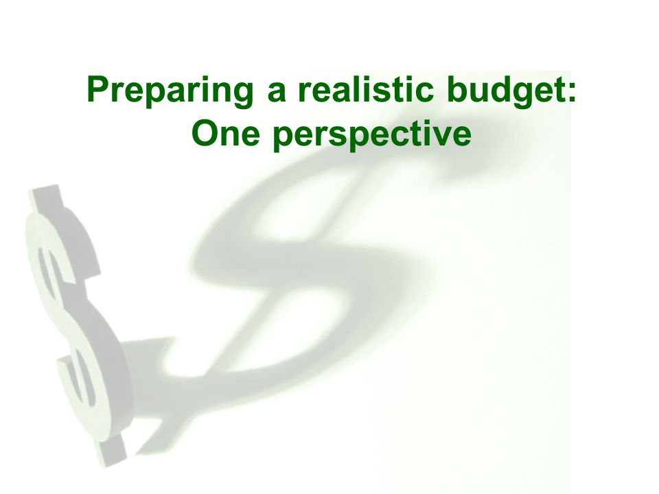 Preparing a realistic budget: One perspective