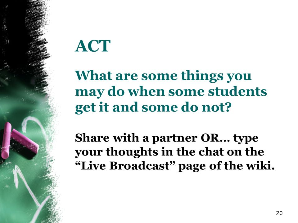 ACT What are some things you may do when some students get it and some do not Share with a partner OR… type your thoughts in the chat on the Live Broadcast page of the wiki.