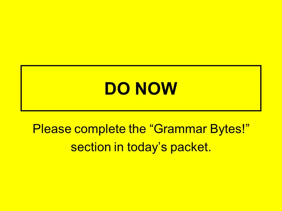 Please complete the Grammar Bytes! section in today's packet.