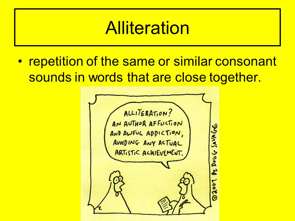 Alliteration repetition of the same or similar consonant sounds in words that are close together.