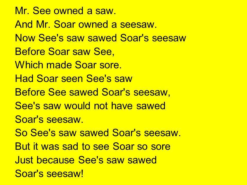 Mr. See owned a saw. And Mr. Soar owned a seesaw. Now See s saw sawed Soar s seesaw. Before Soar saw See,