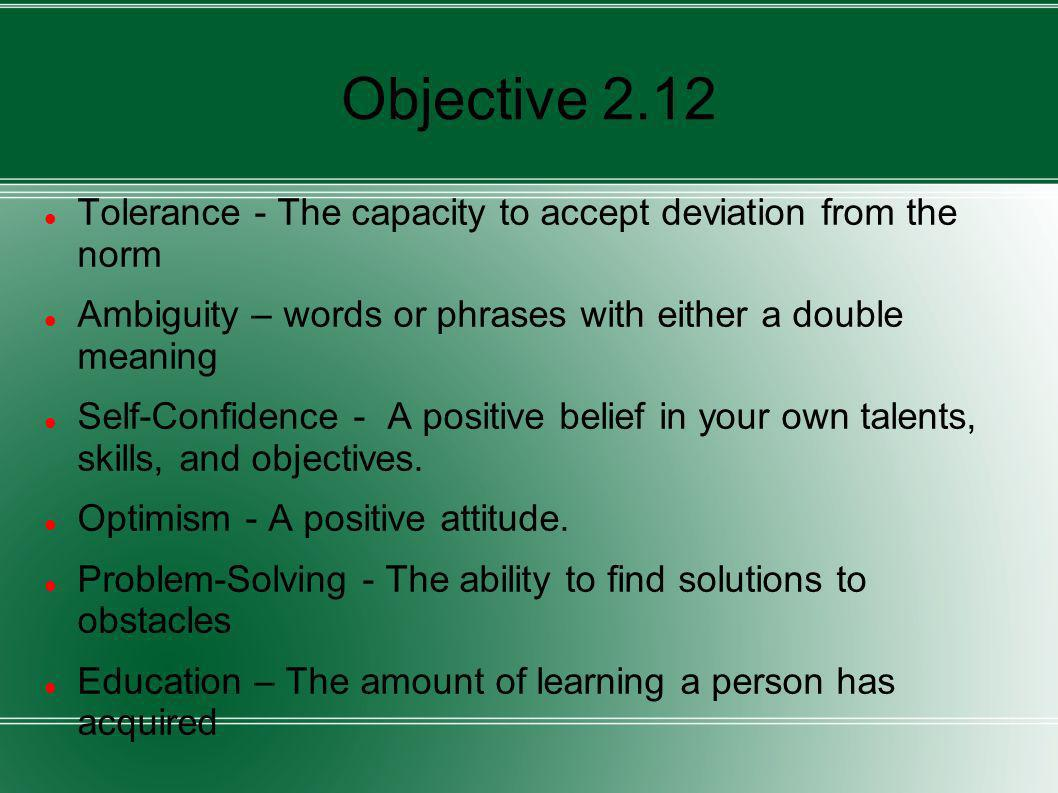 Objective 2.12 Tolerance - The capacity to accept deviation from the norm. Ambiguity – words or phrases with either a double meaning.