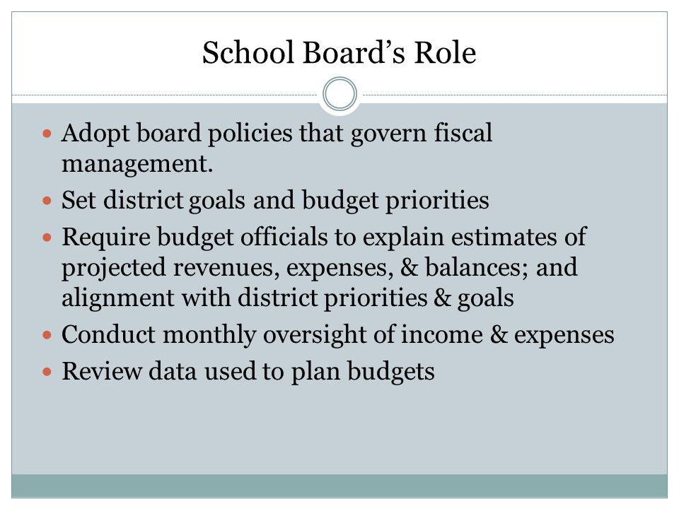 School Board's Role Adopt board policies that govern fiscal management. Set district goals and budget priorities.