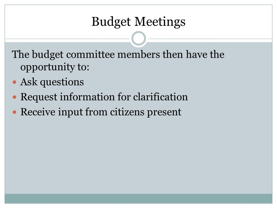 Budget Meetings The budget committee members then have the opportunity to: Ask questions. Request information for clarification.