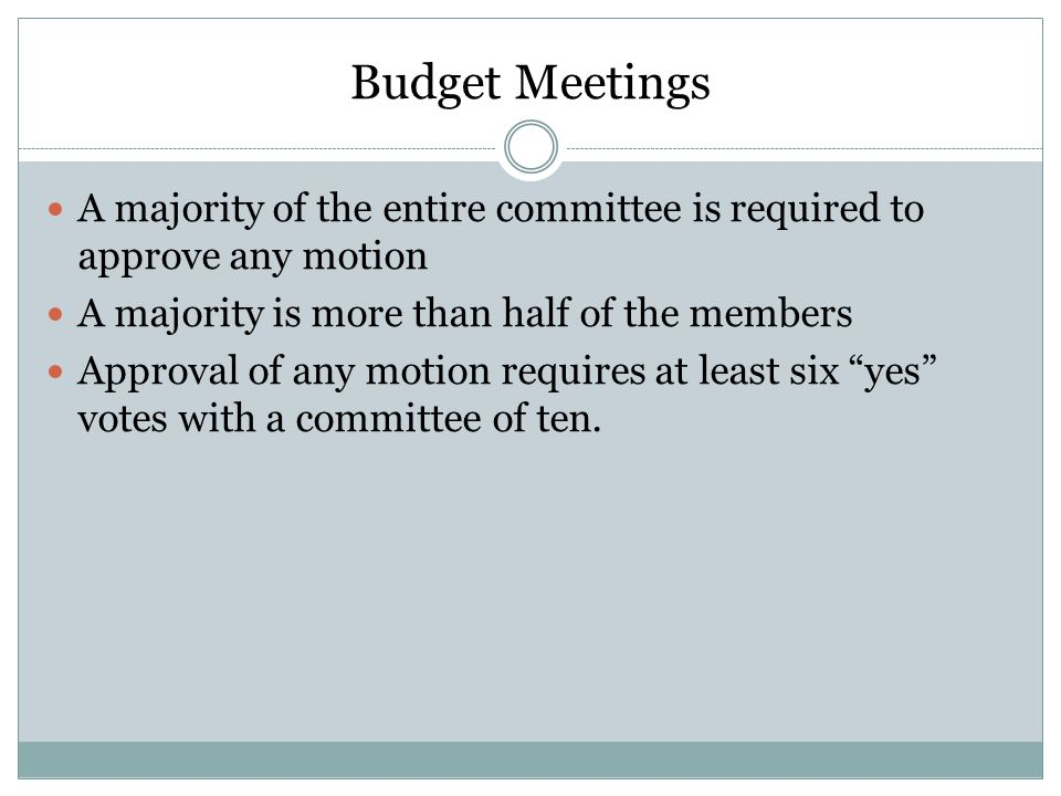 Budget Meetings A majority of the entire committee is required to approve any motion. A majority is more than half of the members.
