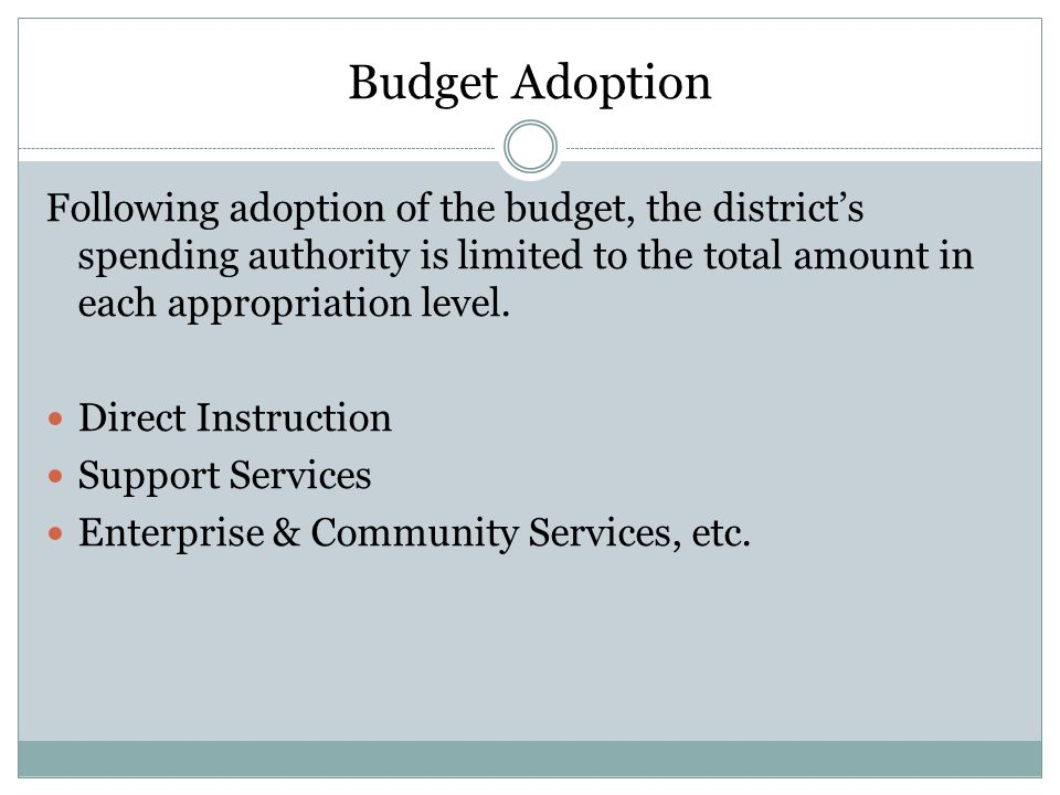 Budget Adoption Following adoption of the budget, the district's spending authority is limited to the total amount in each appropriation level.