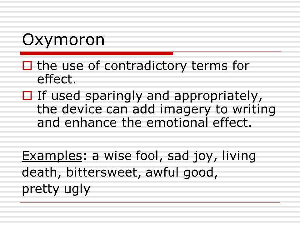 Oxymoron the use of contradictory terms for effect.
