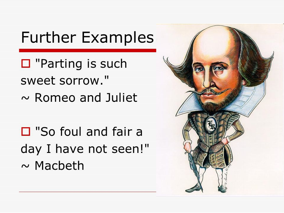 Further Examples Parting is such sweet sorrow. ~ Romeo and Juliet