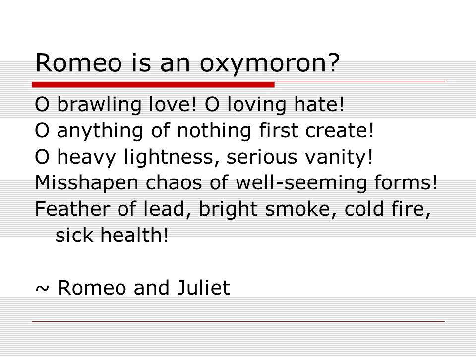 Romeo is an oxymoron O brawling love! O loving hate!