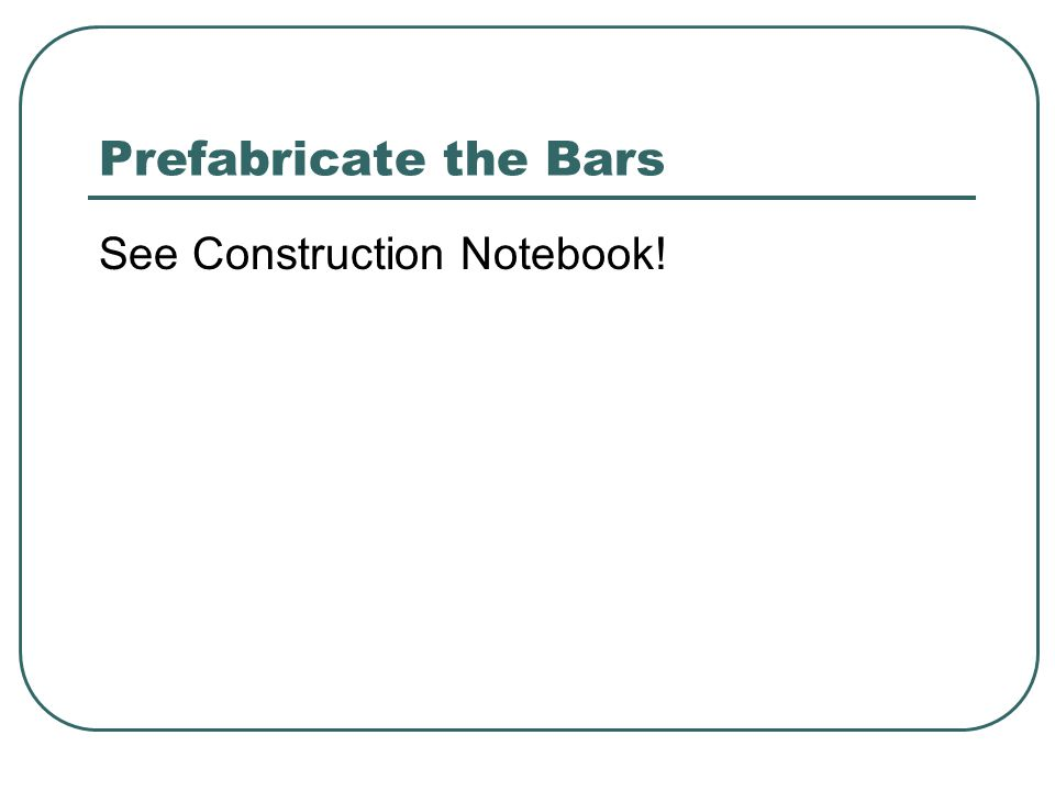 Prefabricate the Bars See Construction Notebook!