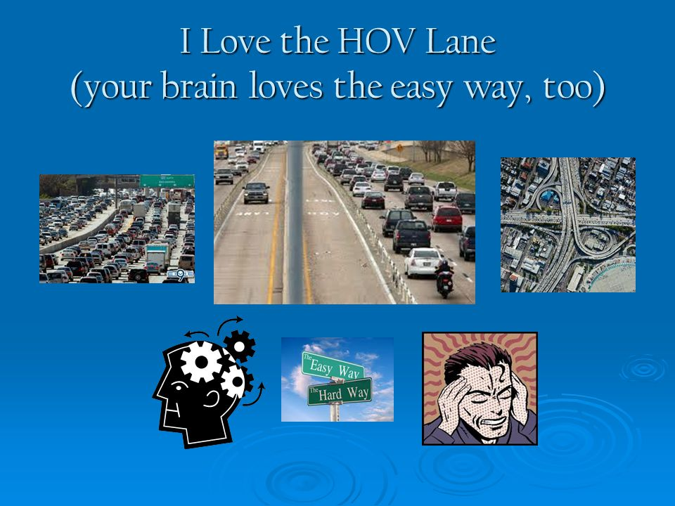 I Love the HOV Lane (your brain loves the easy way, too)