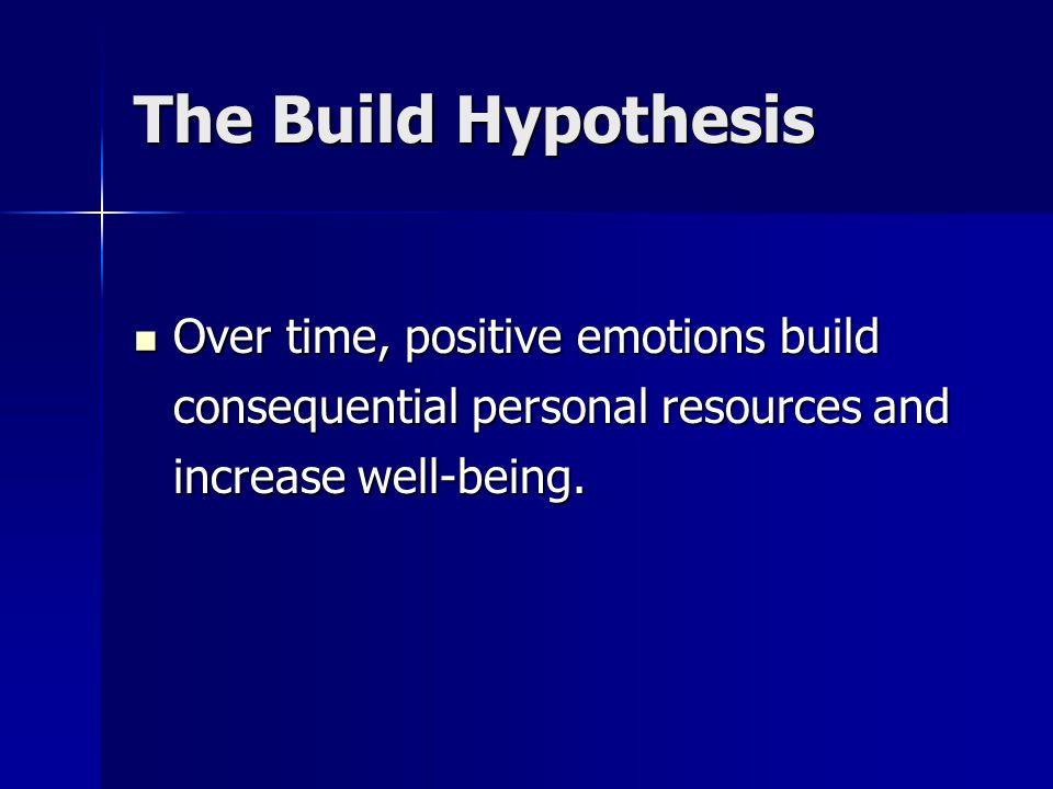 The Build Hypothesis Over time, positive emotions build consequential personal resources and increase well-being.
