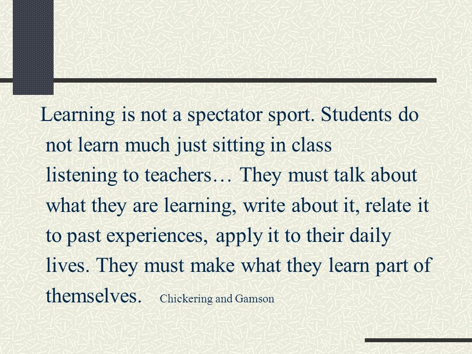 Learning is not a spectator sport. Students do