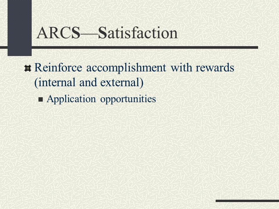 ARCS—Satisfaction Reinforce accomplishment with rewards (internal and external) Application opportunities.