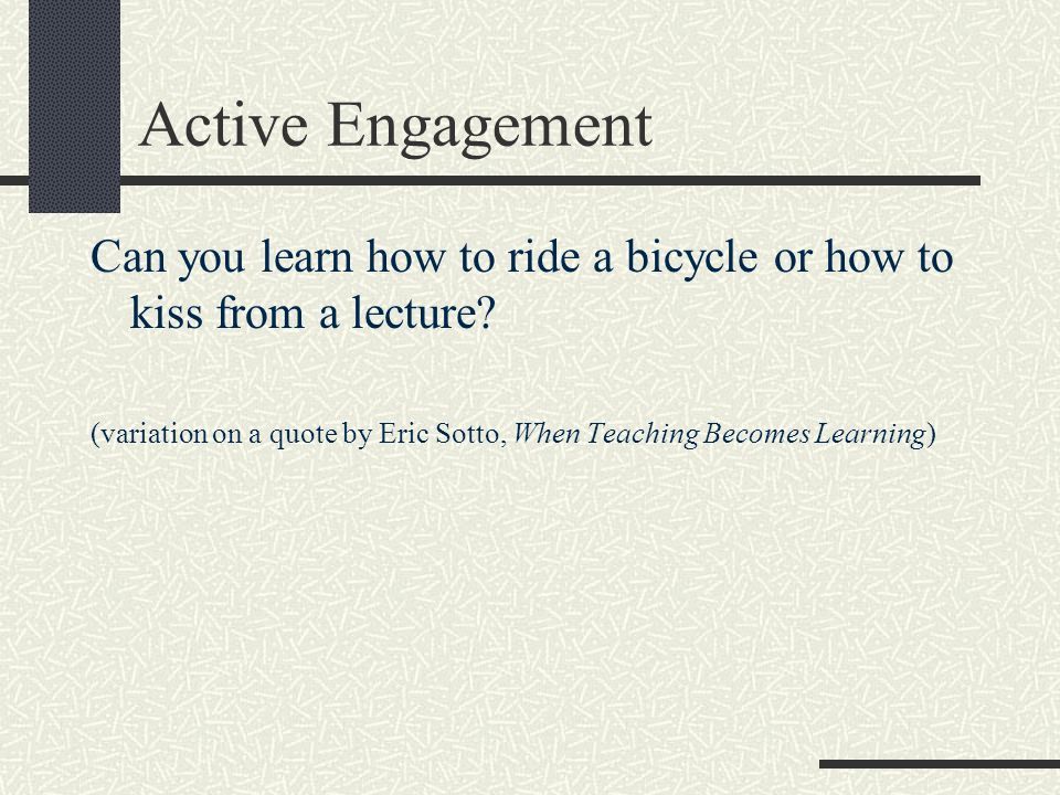 Active Engagement Can you learn how to ride a bicycle or how to kiss from a lecture