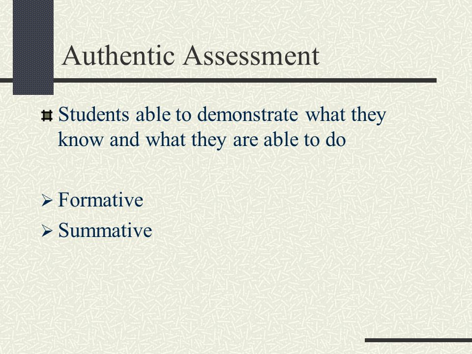 Authentic Assessment Students able to demonstrate what they know and what they are able to do. Formative.