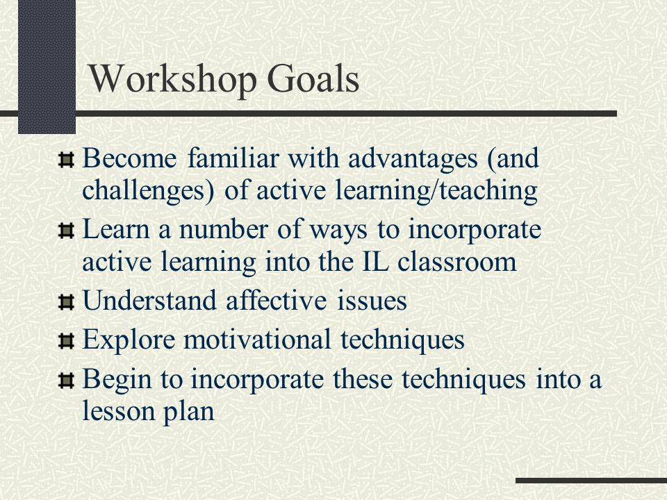 Workshop Goals Become familiar with advantages (and challenges) of active learning/teaching.