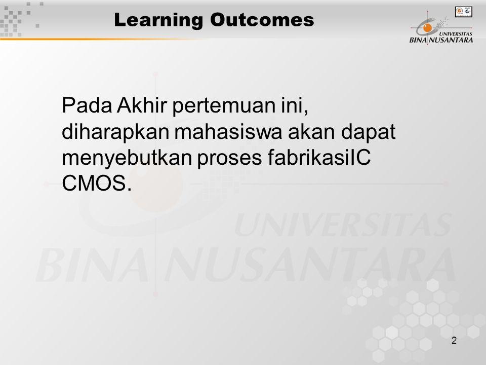 Learning Outcomes Pada Akhir pertemuan ini, diharapkan mahasiswa akan dapat menyebutkan proses fabrikasiIC CMOS.
