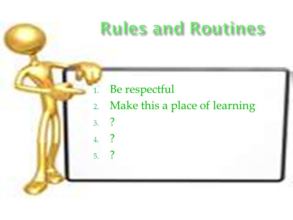 Rules and Routines Be respectful Make this a place of learning