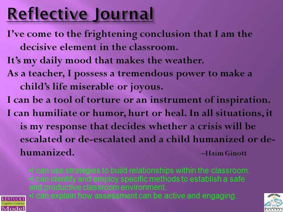 Reflective Journal I've come to the frightening conclusion that I am the decisive element in the classroom.