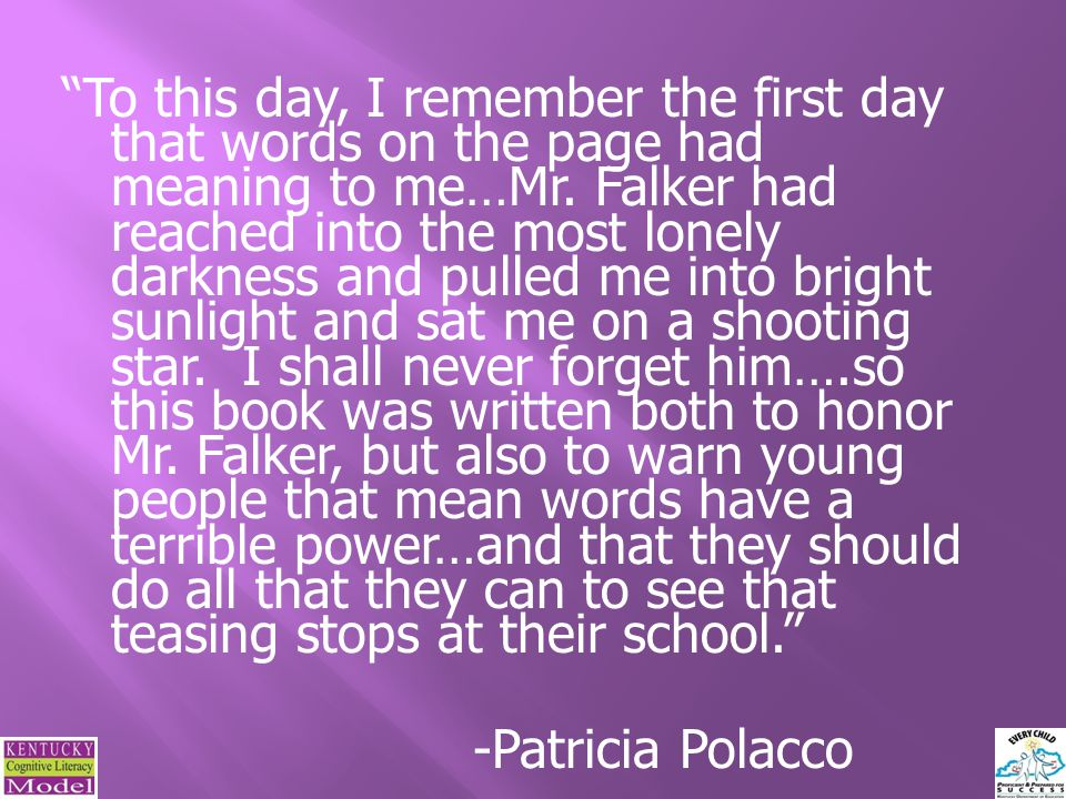 To this day, I remember the first day that words on the page had meaning to me…Mr. Falker had reached into the most lonely darkness and pulled me into bright sunlight and sat me on a shooting star. I shall never forget him….so this book was written both to honor Mr. Falker, but also to warn young people that mean words have a terrible power…and that they should do all that they can to see that teasing stops at their school. -Patricia Polacco