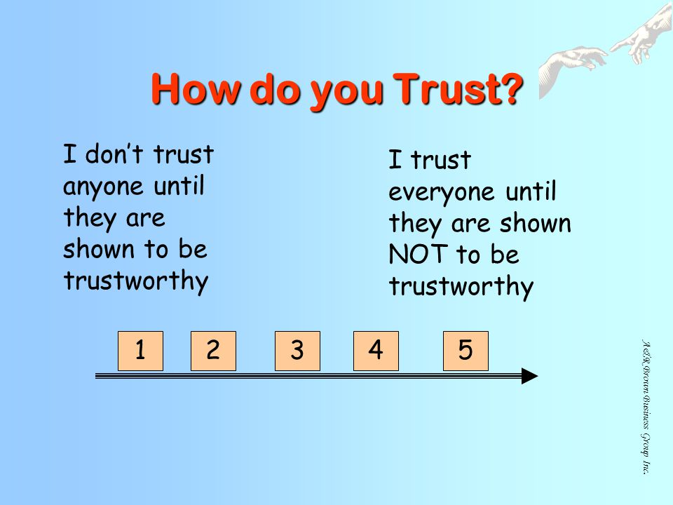 How do you Trust I don't trust anyone until they are shown to be trustworthy. I trust everyone until they are shown NOT to be trustworthy.