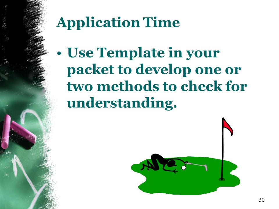 Application Time Use Template in your packet to develop one or two methods to check for understanding.